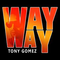 TONY GOMEZ - Way Way