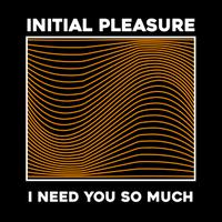 INITIAL PLEASURE - I Need You So Much